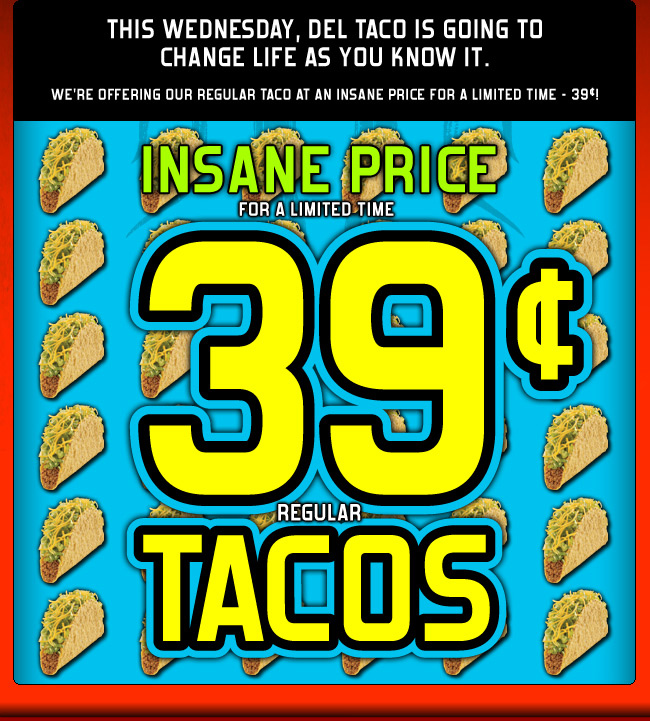 This Wednesday, Del Taco is going to change life as you know it. We're offering our regular taco at an insane price for a limited time - 39¢! INSANE PRICE 39¢ REGULAR TACOS - for a limited time.
